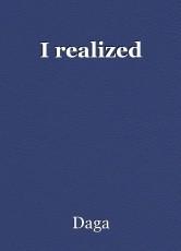 I realized