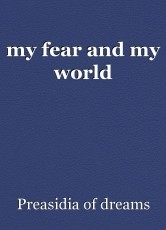 my fear and my world