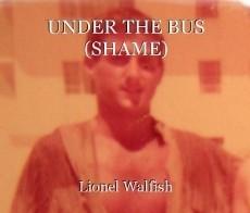 UNDER THE BUS (SHAME)