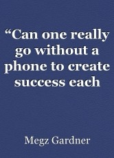 """Can one really go without a phone to create success each and every day?"" – A weeks test, I'll try my best!"