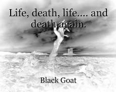 Life, death, life.... and death again.
