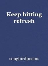 Keep hitting refresh