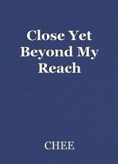 Close Yet Beyond My Reach