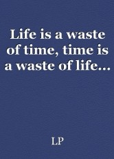 Life is a waste of time, time is a waste of life...
