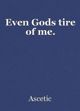 Even Gods tire of me.