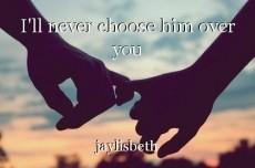 I'll never choose him over you