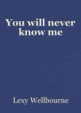 You will never know me