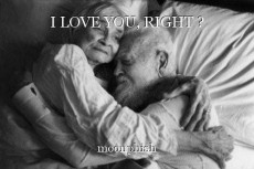 I LOVE YOU, RIGHT ?
