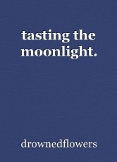 tasting the moonlight.