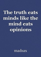 The truth eats minds like the mind eats opinions