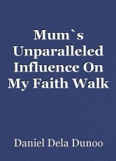 Mum`s Unparalleled Influence On My Faith Walk