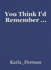 You Think I'd Remember ...