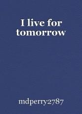I live for tomorrow