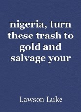 nigeria, turn these trash to gold and salvage your grimy landscape