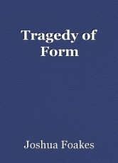 Tragedy of Form