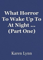 What Horror To Wake Up To At Night ... (Part One)