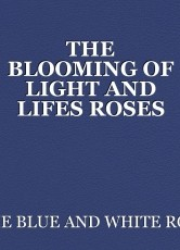 THE BLOOMING OF LIGHT AND LIFES ROSES