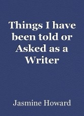 Things I have been told or Asked as a Writer