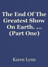 The End Of The Greatest Show On Earth. ... (Part One)