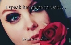I speak her name in vain. . .