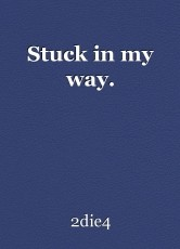 Stuck in my way.