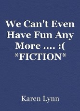 We Can't Even Have Fun Any More .... :( *FICTION*