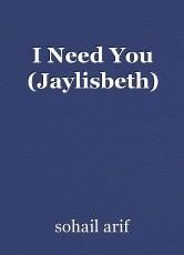 I Need You (Jaylisbeth)