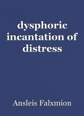 dysphoric incantation of distress
