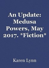 An Update: Medusa Powers, May 2017. *Fiction*