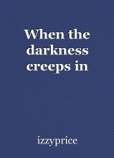 When the darkness creeps in
