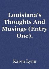 Louisiana's Thoughts And Musings (Entry One).