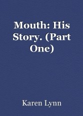 Mouth: His Story. (Part One)