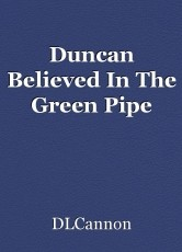 Duncan Believed In The Green Pipe