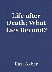 Life after Death; What Lies Beyond?