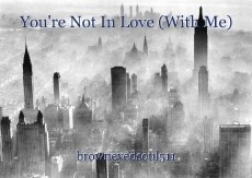 You're Not In Love (With Me)