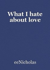 What I hate about love
