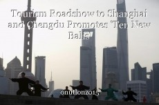 Tourism Roadshow to Shanghai and Chengdu Promotes 'Ten New Balis'