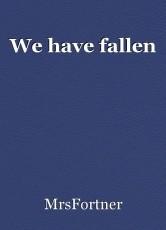 We have fallen