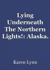 Lying Underneath The Northern Lights!: Alaska.