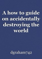 A how to guide on accidentally destroying the world