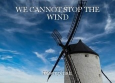WE CANNOT STOP THE WIND