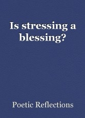 Is stressing a blessing?
