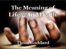 The Meaning of Life... And Death.