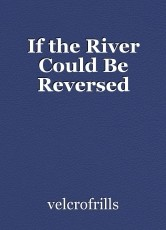 If the River Could Be Reversed