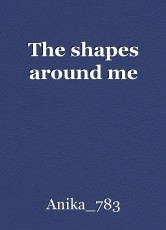 The shapes around me