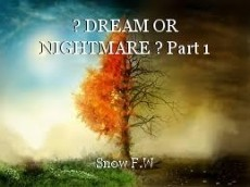 ? DREAM OR NIGHTMARE ? Part 1