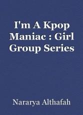 I'm A Kpop Maniac : Girl Group Series