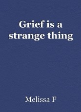 Grief is a strange thing