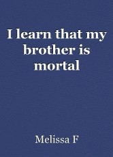 I learn that my brother is mortal