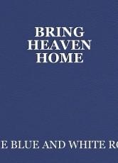 BRING HEAVEN HOME